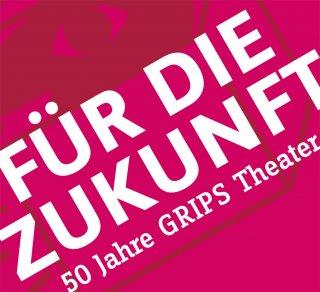 Für die Zukunft – 50 Jahre GRIPS Theater